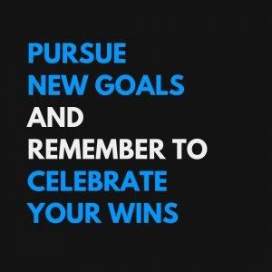 Pursue New Goals. Celebrate Your Wins.