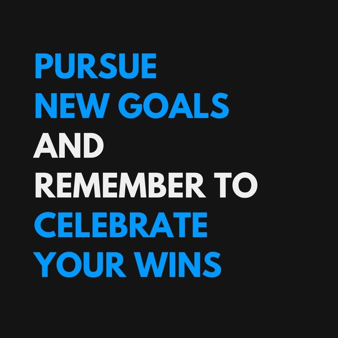 Pursue New Goals. Celebrate Your Wins.